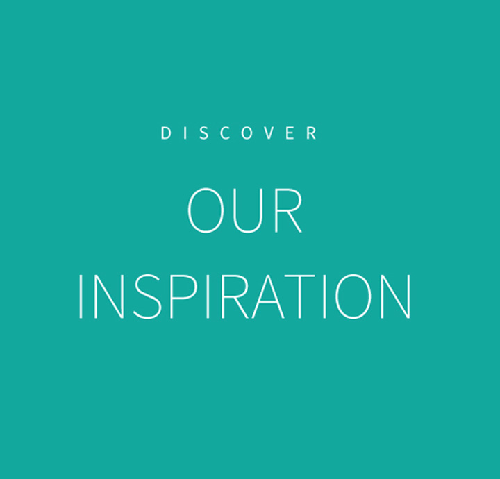 Discover our inspiration